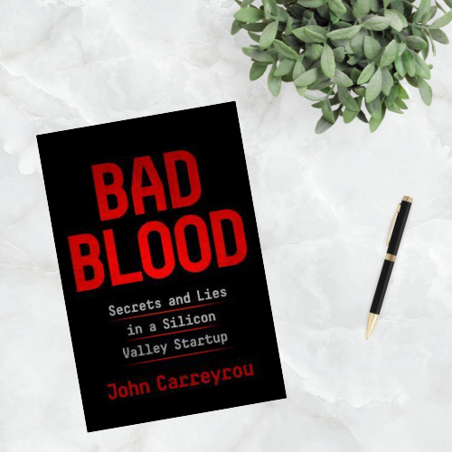 Bad Blood: Secrets and Lies In a Silicon Valley Startup by John Carreyrou.