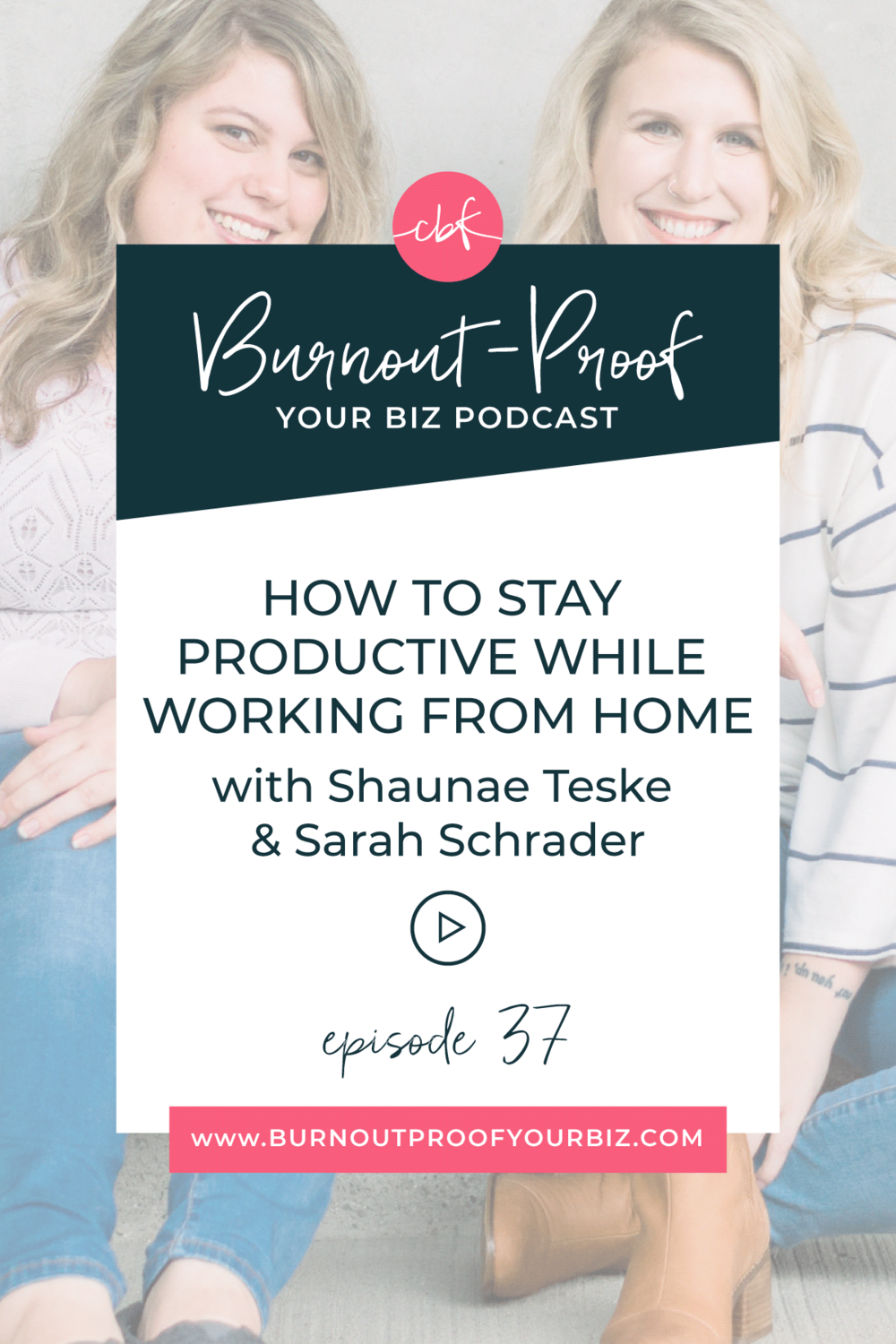 Burnout-Proof Your Biz Podcast with Chelsea B Foster | Episode 037 - How to Stay Productive While Working from Home with Shaunae Teske & Sarah Schrader | Learn how to run your biz and live your dream life on your own terms without the fear of burnout. || Work From Home | Productive Entrepreneur | Productivity | Work-Life Balance | Mental Health | Self-care | Routines | WFH Schedule
