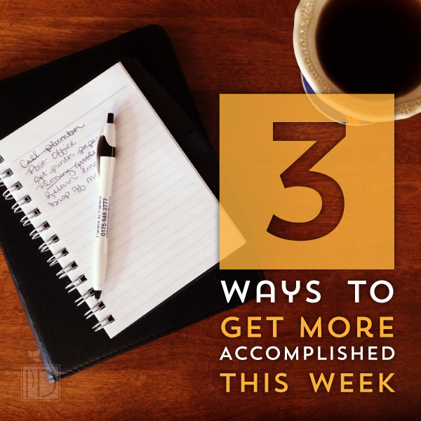 Three Ways to Get More Accomplished this Week