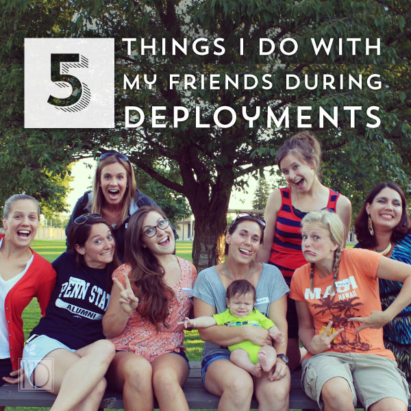 5 Things I Do With My Friends During Deployments