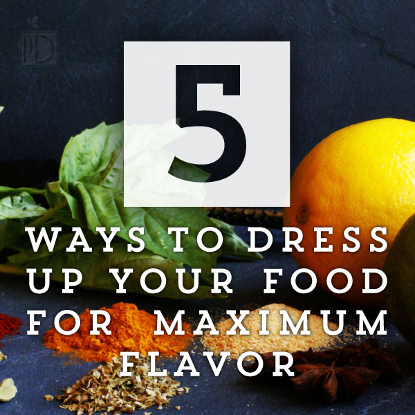 Five Ways to Dress Up Food For Maximum Flavor