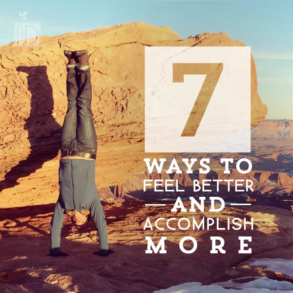 Seven Ways to Feel Better and Accomplish More