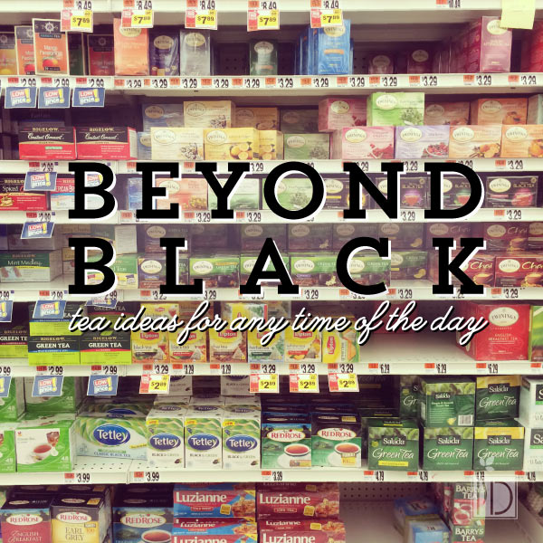 Beyond Black - Tea Ideas for Any Time of Day
