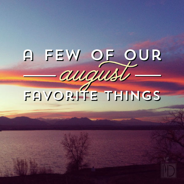 A few of our favorite things: August