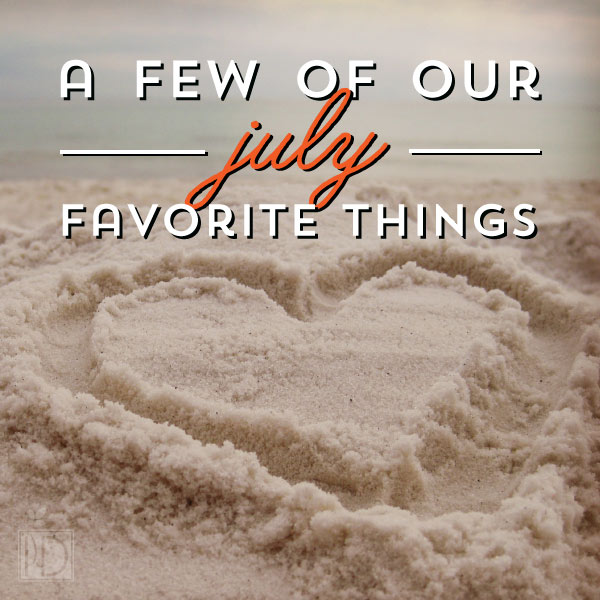 A few of our favorite things: July