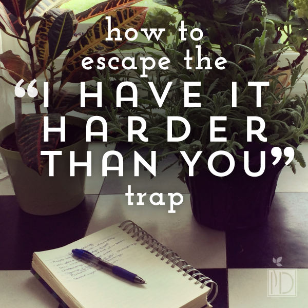 "How to Escape the ""I Have It Harder Than You"" Trap"