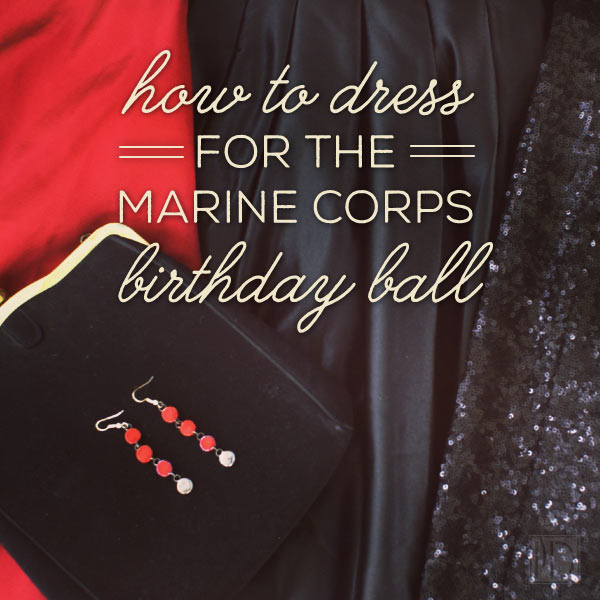 "How to Dress for the Marine Corps Birthday Ball - First ball? In the dark about what to even be looking for? Has your Marine responded with something like ""short and sexy""? Let's set the record straight about how to dress to impress."