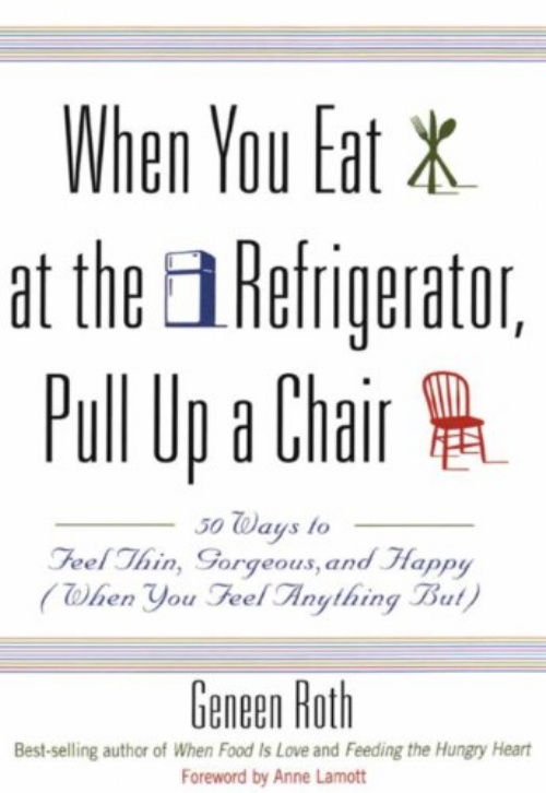 When You Eat at the Refrigerator, Pull Up a Chair: 50 Ways to Feel Thin, Gorgeous, and Happy (When You Feel Anything But) by Geneen Roth and Anne Lamott - Topics: Health, WellnessGeneen Roth's pioneering books were among the first to link overeating and compulsive dieting with deeply personal issues that go far beyond weight and body image. Now, in this fun, practical book, she helps readers radically shift their relationships with food and find more life-affirming ways to care for themselves. With an exhilarating combination of intelligence and wicked good humor, she offers bite-sized pieces of invaluable wisdom.