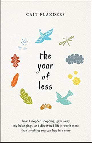 The year of less bY cait flanders - Topics: Simplicity, Debt In her late twenties, Cait Flanders found herself stuck in the consumerism cycle that grips so many of us: earn more, buy more, want more, rinse, repeat. Even after she worked her way out of nearly $30,000 of consumer debt, her old habits took hold again. When she realized that nothing she was doing or buying was making her happy--only keeping her from meeting her goals--she decided to set herself a challenge: she would not shop for an entire year. Blending Cait's compelling story with inspiring insight and practical guidance, The Year of Less will leave you questioning what you're holding on to in your own life--and, quite possibly, lead you to find your own path of less.