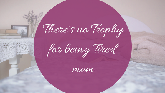 There's no Trophy for being Tired Mom -Makeit218.com