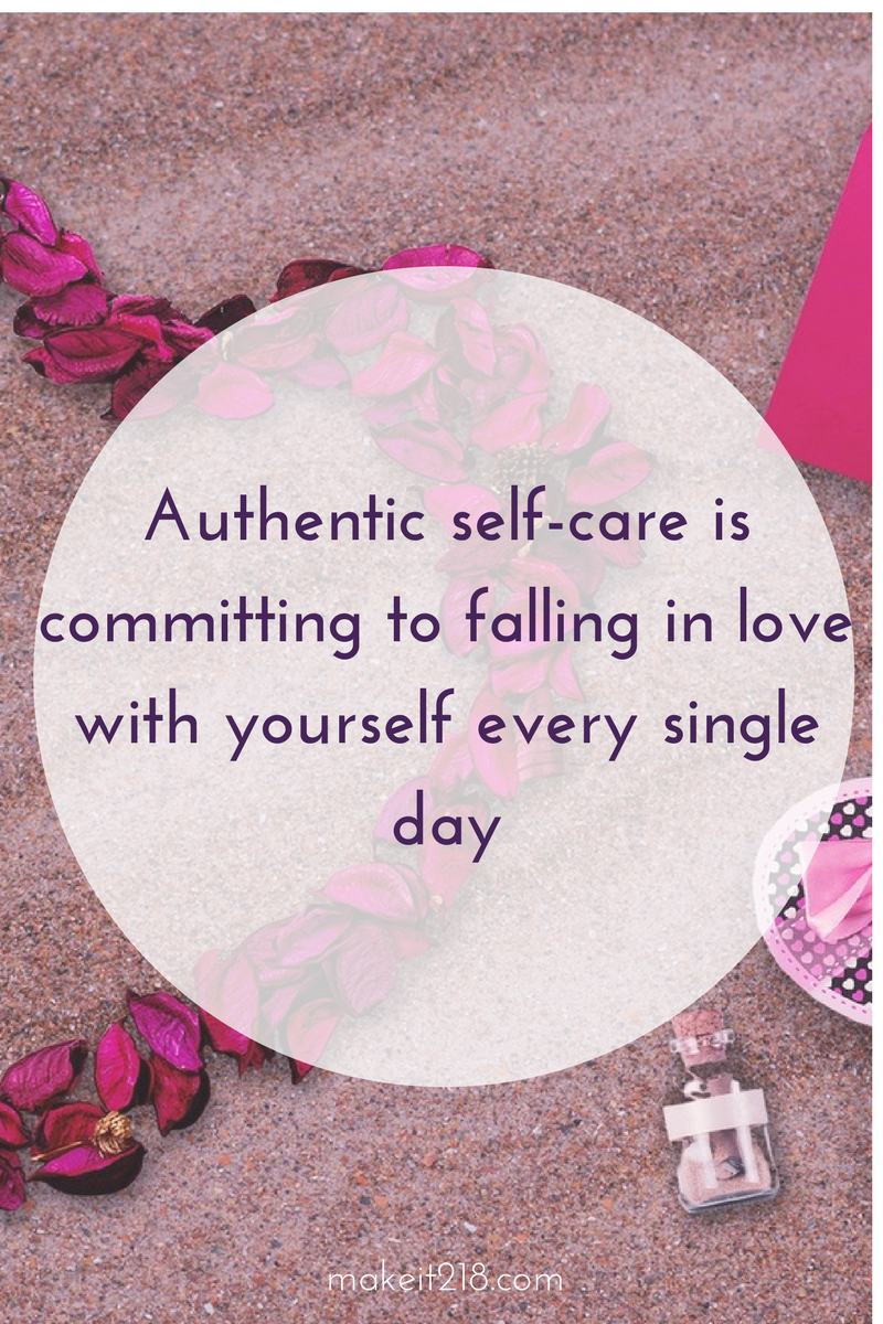 Authentic self-care is making a commitment to fall in love with yourself every single day -makeit218