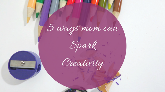 5 ways mom can spark creativity