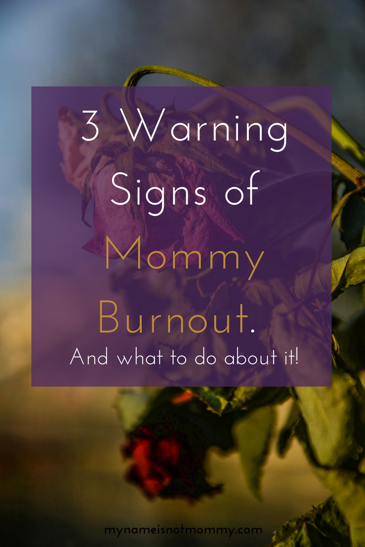 3 Warning Signs of Mommy Burnout and what to do about it! -mynameisnotmommy