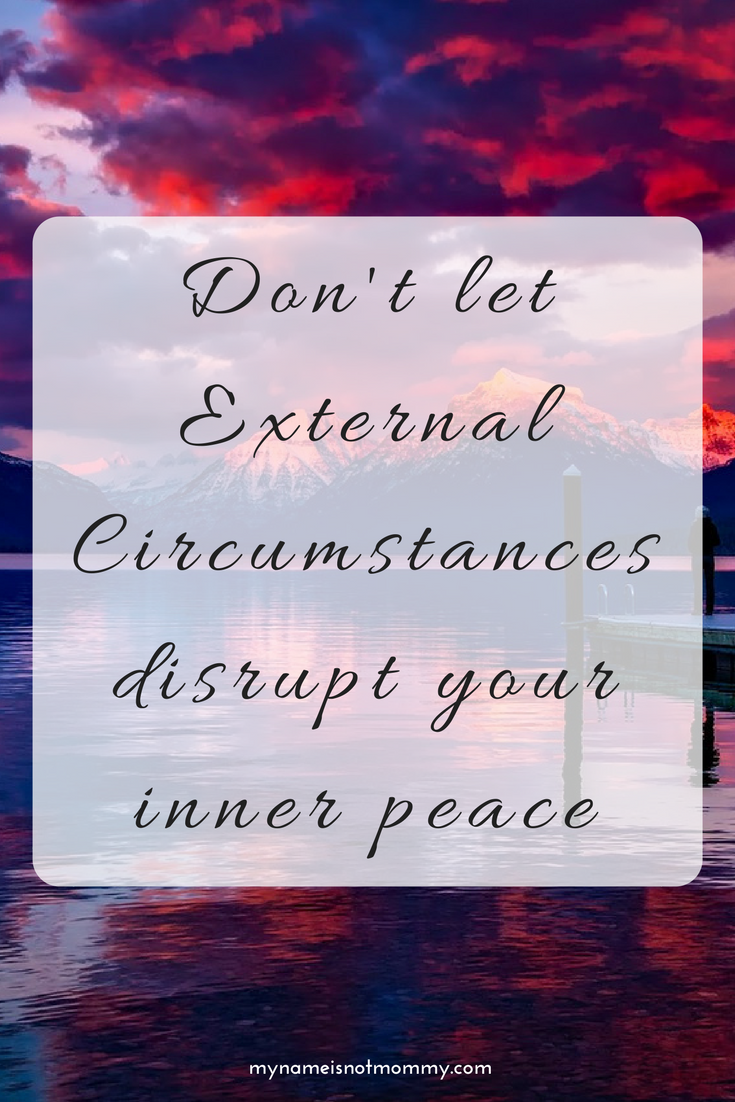 Don't let external circumstances disrupt your inner peace -mynameisnotmommy