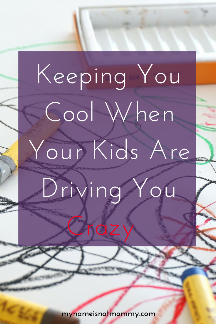 Why and how to keep your cool when your kids are driving you crazy -mynameisnotmommy