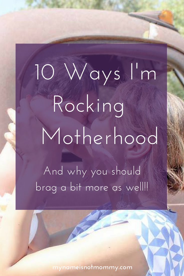 10 Ways I'm Rocking Motherhood and why you should brag a little bit more as well! -mynameisnotmommy
