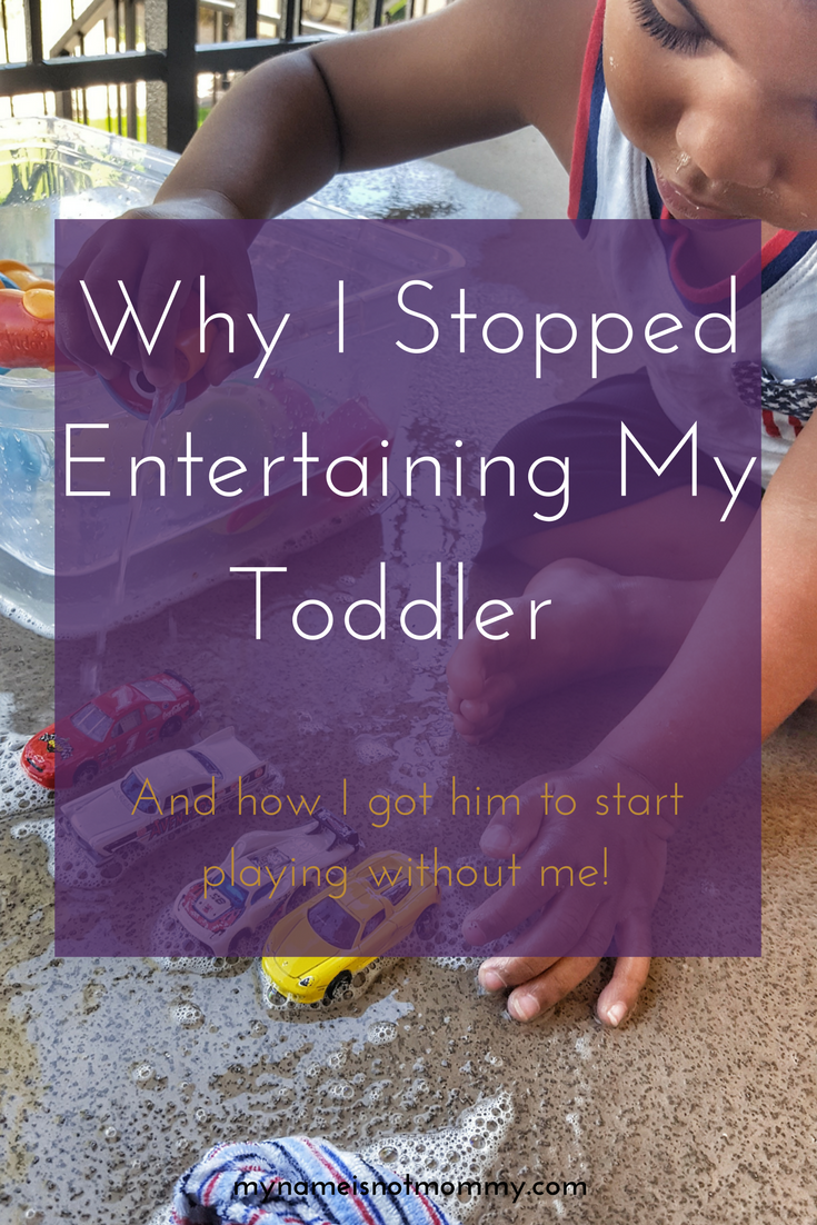 Why I stopped entertaining my toddler -mynameisnotmommy