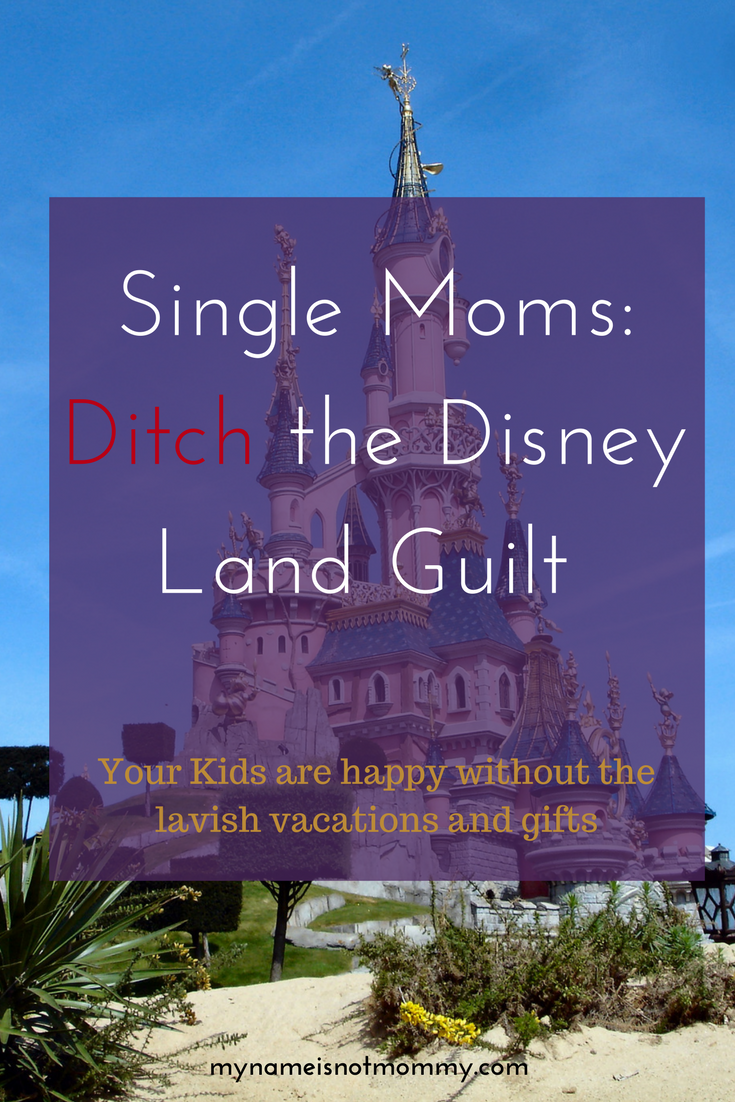 Single Moms need to ditch the Disney Land Guilt. You're children are happy without the expensive vacations and gifts. -mynameisnotmommy