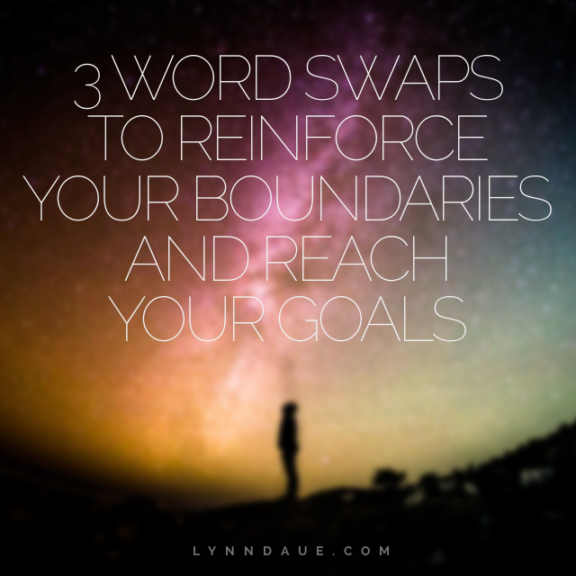 3 Word Swaps to Reinforce Your Boundaries and Reach Your Goals, Lynn Daue