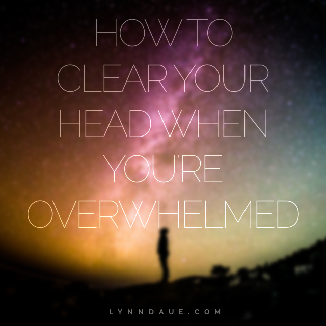 How to Clear Your Head When You're Overwhelmed