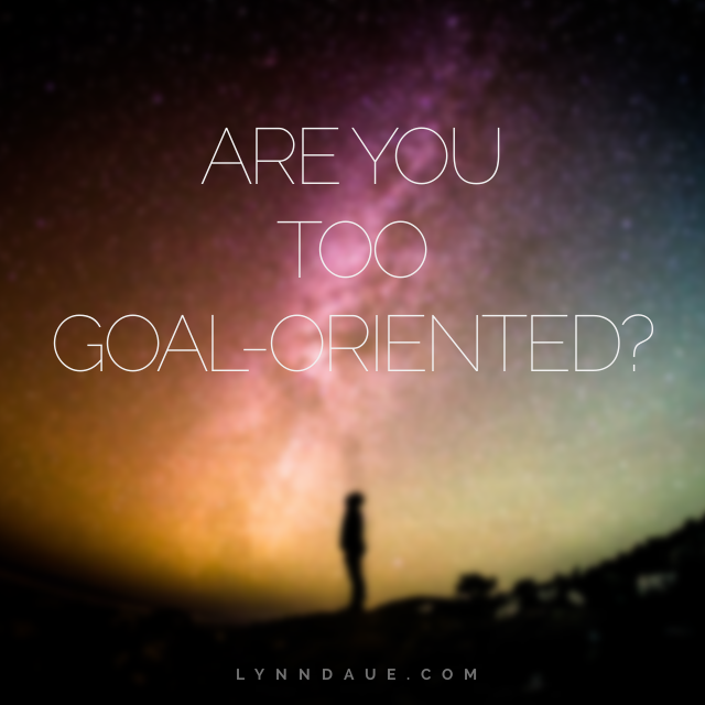 Are You Too Goal-Oriented? Lynn Daue