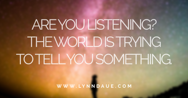 """Are You Listening? The World is Trying to Tell You Something,"" LynnDaue.com"
