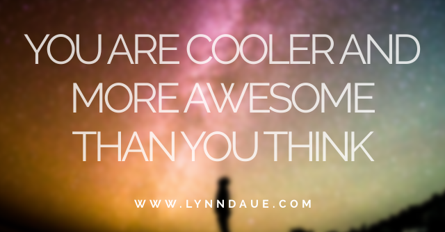 """""""You Are Cooler and More Awesome Than You Think,"""" LynnDaue.com"""