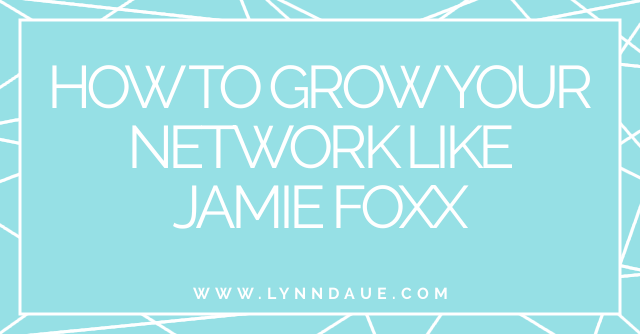 """How to Grow Your Network Like Jamie Foxx,"" Lynn Daue"