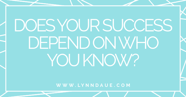 """""""Does Your Success Depend on Who You Know?"""" on LynnDaue.com"""