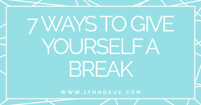 """7 Ways to Give Yourself a Break,"" LynnDaue.com"