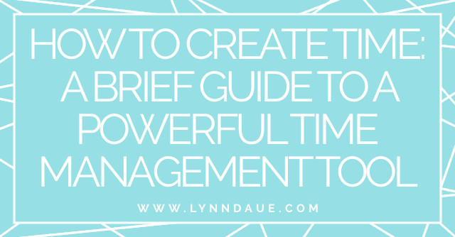 """How to Create Time: A Brief Guide to a Powerful Time Management Tool,"" Lynn Daue"