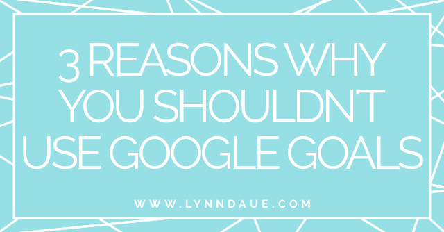 """3 Reasons You Shouldn't Use Google Goals,"" Lynn Daue"