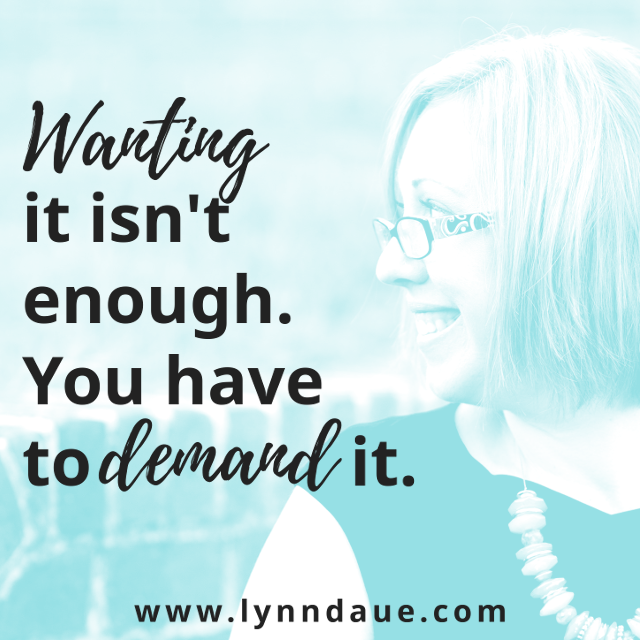 """Wanting It Isn't Enough. You Have to Demand It."" on LynnDaue.com"