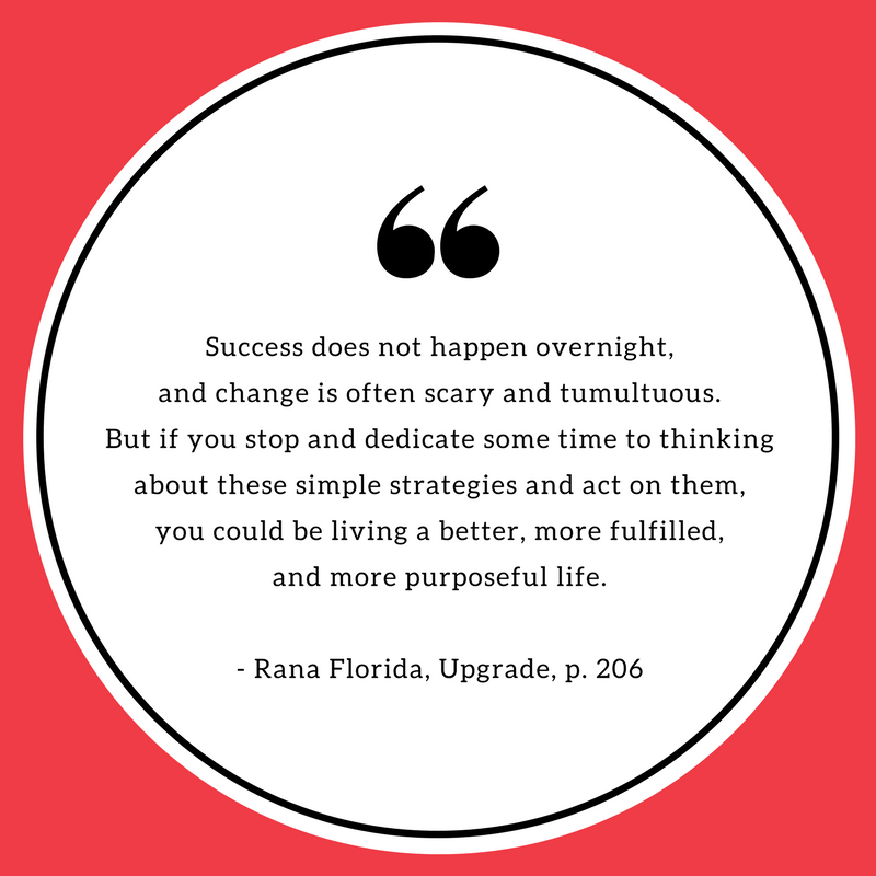 Success does not happen overnight, and change is often scary and tumultuous. But if you stop and dedicate some time to thinking about these simple strategies and act on them, you could be living a better, more fulfilled, and more purposeful life. - Rana Florida, Upgrade.png