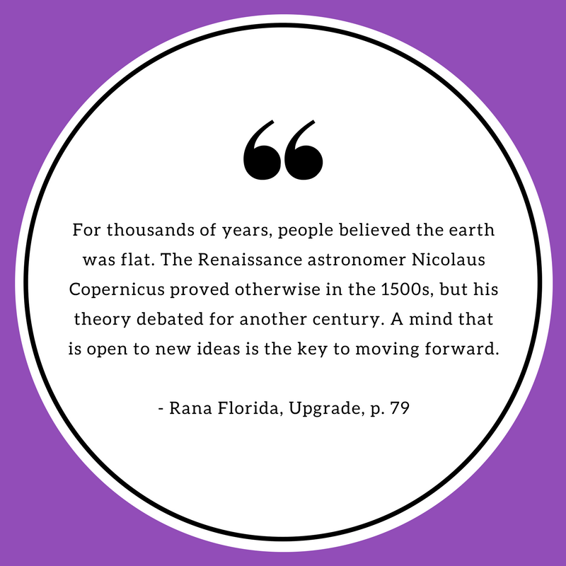 For thousands of years, people believed the earth was flat. The Renaissance astronomer Nicolaus Copernicus proved otherwise in the 1500s, but his theory debated for another century. A mind that is open to new ideas is the key to moving forward. - Rana Florida, Upgrade.png