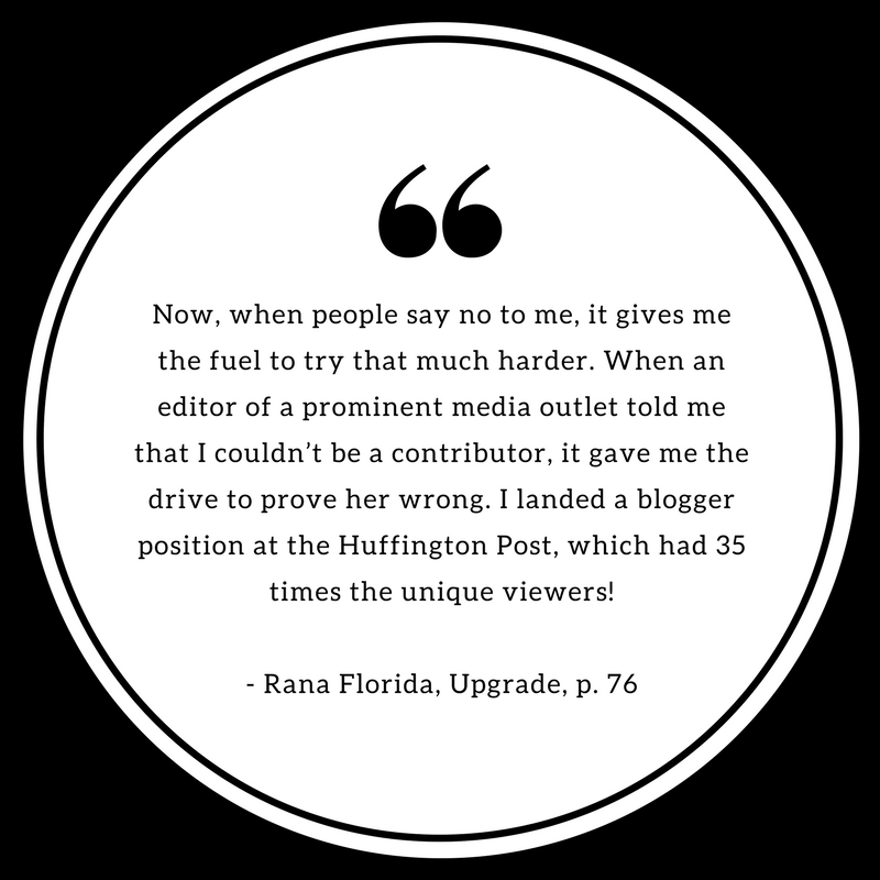 Now, when people say no to me, it gives me the fuel to try that much harder. When an editor of a prominent media outlet told me that I couldn't be contributor, it gave me the drive to prove her wrong. I landed a blogger position at the Huffington Post, which had 35 times the unique viewers! - Rana Florida, Upgrade.png