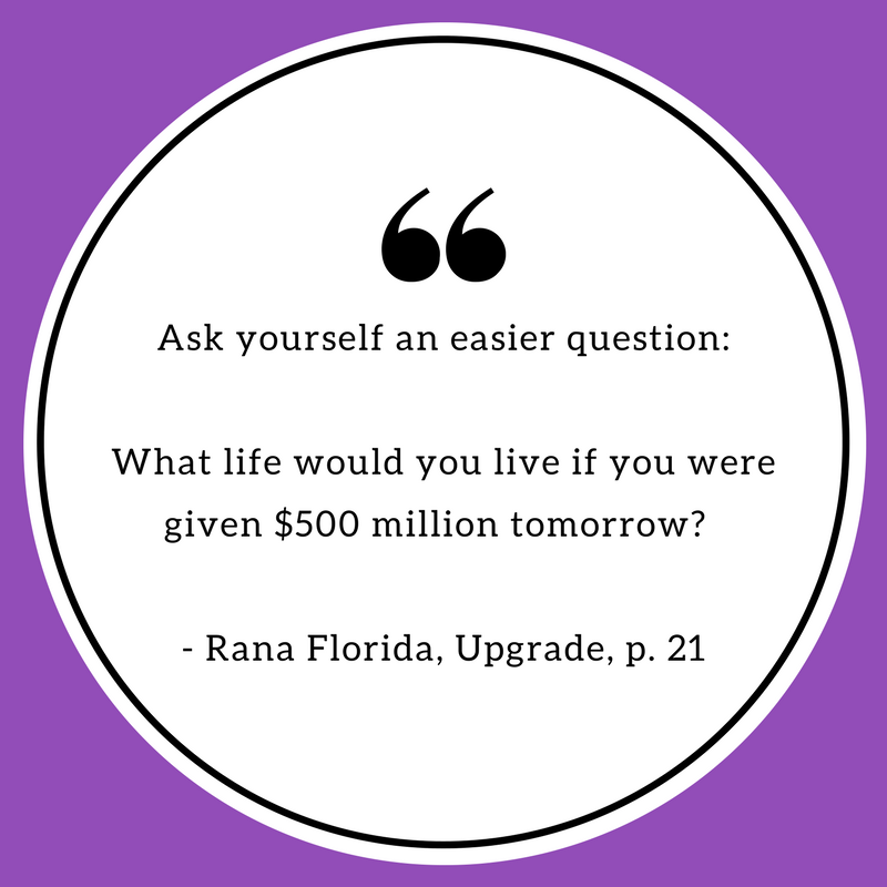 Ask yourself an easier question: What life would you live if you were given $500 million tomorrow?  - Rana Florida, Upgrade.png