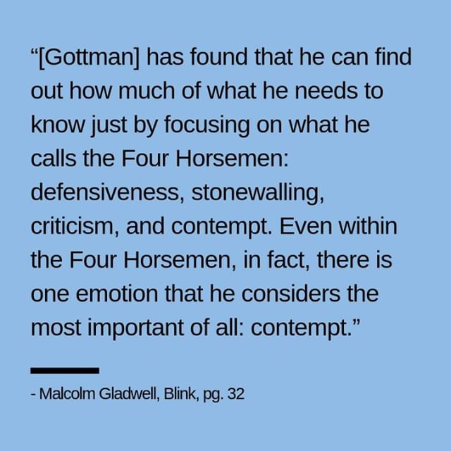 """The definition of contempt: the feeling that a person or a thing is beneath consideration, worthless, or deserving scorn (""""he showed his contempt for his job by doing it very badly"""").⠀ .⠀ Look at your relationships. Your friendships, your family members, your peers, your team mates, your fantasy football group, the people you connect with on social media. How do people treat you? How do you treat them?⠀ .⠀ """"Gottman has found, in fact, that the presence of contempt in a marriage can even predict such things as how many colds a husband or wife gets; in other words, having someone you love express contempt toward you is so stressful that it begins to affect the functioning of your immune system."""" - Malcolm Gladwell, Blink, pg. 32⠀ .⠀ .⠀ This is from my most clicked on blog article, 60+ Quotes from Blink by Malcolm Gladwell. Check out more quotes on my website."""