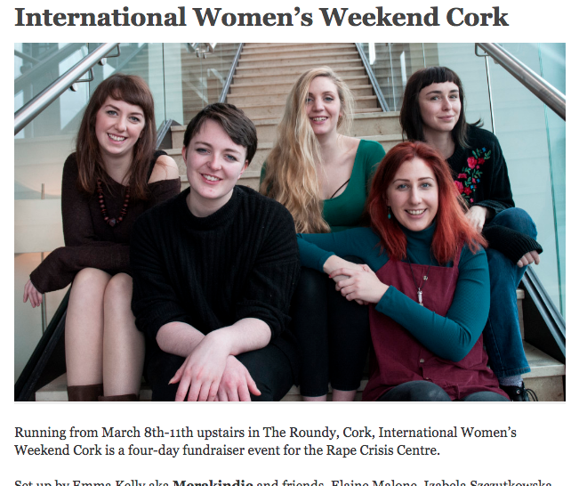 "International Women's Day 2018 - With International Women's Day (March 8th) approaching, Roundy booker/Merakindie touring head Emma Kelly has recruited a group of her friends, including psych-folker Elaine Malone, photographer Izabela Szczutkowska, Marjie Kaley and sound engineer Francesca de Buyl-Pisco, to organize a four-day event to raise money for the Rape Crisis Centre in Cork. With the event kicking off on International Women's Day itself, the multi-discliplinary line-up aims to celebrate female artistry and collaboration while raising awareness for a very important cause.Running from March 8th-11th upstairs in Castle Street's multidiscplinary arts space, there will be live performances from such acts as Lowlek, Malone, Dowry and all-female improvised group HEX. Backing the musical bill will be performance art from Imma Pavon, Linda Cullen and Noelle O'Reagan, the ""Come out and Play"" cabaret curated by writer/poet Tina Pisco as well as DJs, spoken word, poetry, a daytime craft market and what Kelly refers to as ""a few surprises along the way"".https://nialler9.com/roundy-womens-weekender/http://thethinair.net/2018/03/international-womens-weekend-cork/http://getcork.ie/great-event-great-cause/"