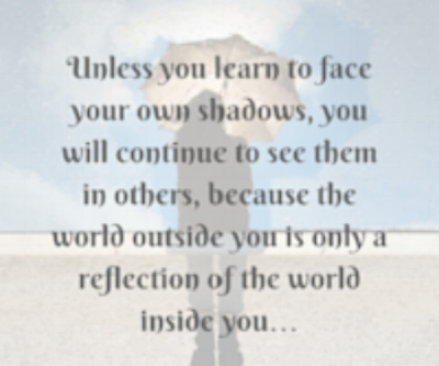Unless you learn to face your own shadows, you will continue to see them in others, because the%2.png