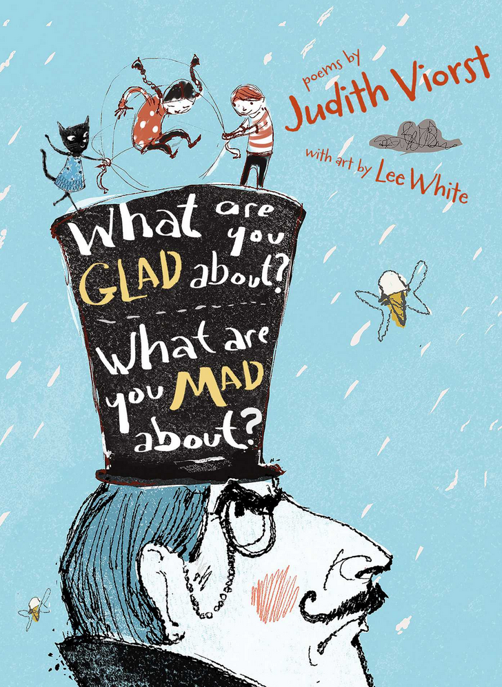 What Are You Glad About? What Are You Mad About? - Written by Judith Viorst, Illustrated by Lee WhitePublication Date: 2/9/16From the beloved and internationally bestselling author of Alexander and the Terrible, Horrible, No Good, Very Bad Day, Judith Viorst comes a brand-new collection of clever, hilarious, and poignant poems that touch on every aspect of the roller-coaster ride that is childhood.Did you wake up this morning all smiley inside?Does life taste like ice cream and cake?Or does it seem more like your goldfish just diedAnd your insides are one great big ache?From school to family to friends, from Grrrr to Hooray!, Judith Viorst takes us on a tour of feelings of all kinds in this thoughtful, funny, and charming collection of poetry that's perfect for young readers just learning to sort out their own emotions.
