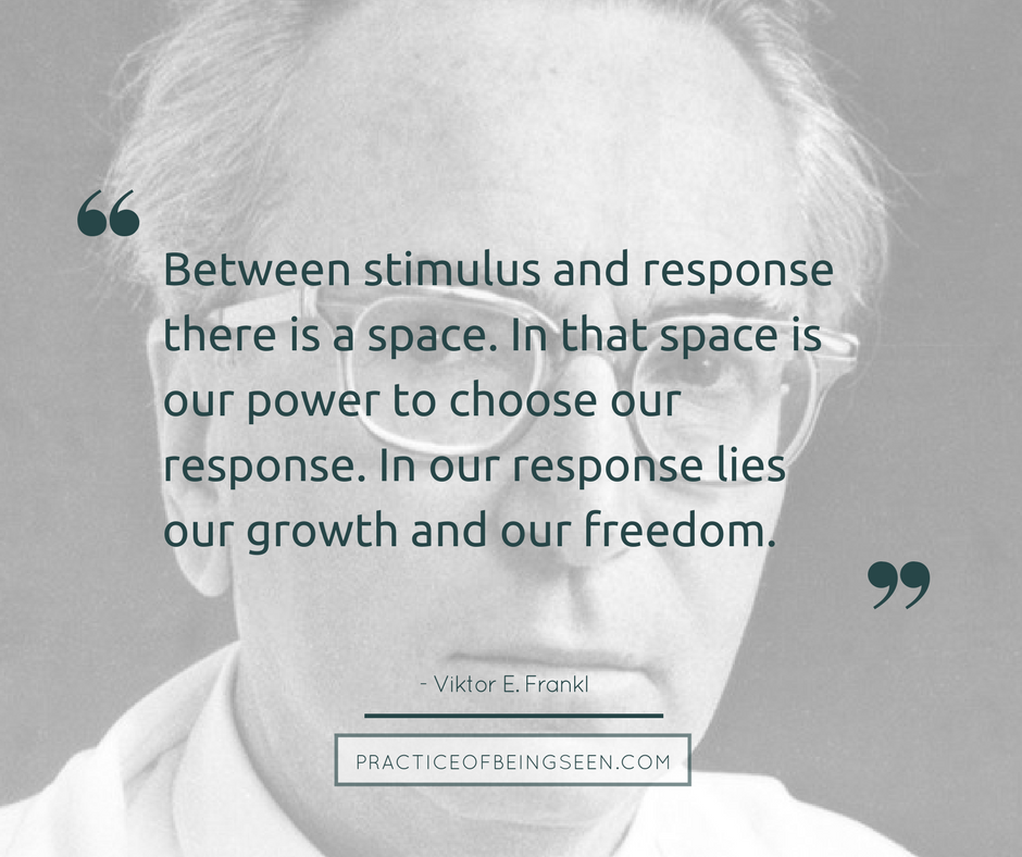 """Between stimulus and response there is a space. In that space is our power to choose our response. In our response lies our growth and our freedom. "" Viktor Frankl"