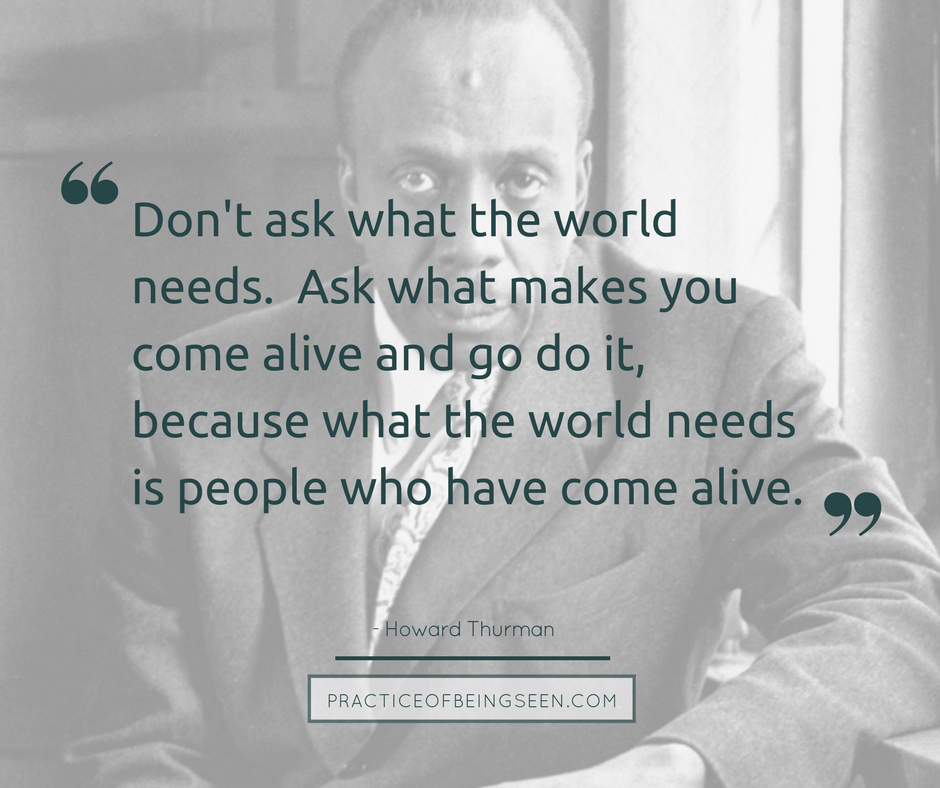 """""""Don't ask what the world needs. Ask what makes you come alive and go do it, because what the world needs is people who have come alive."""" - Howard Thurman"""