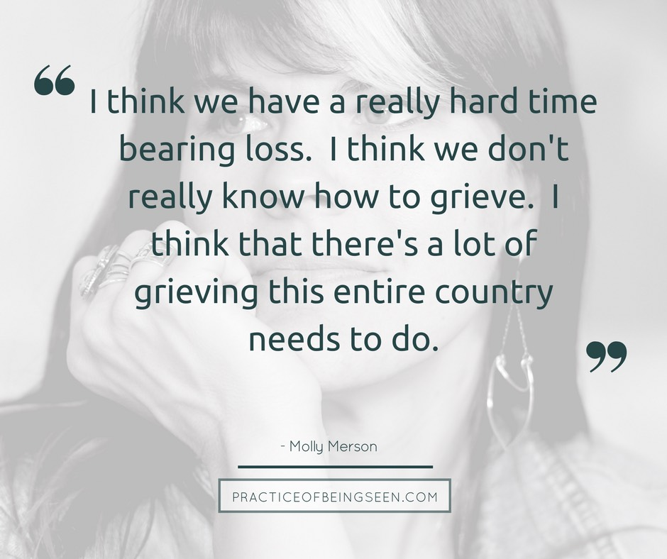 """""""I think we have a really hard time bearing loss. I think we don't really know how to grieve. I think that there's a lot of grieving this entire country needs to do."""" - Molly Merson"""
