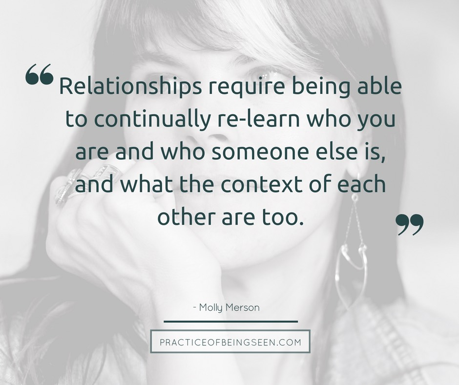 """""""Relationships require being able to continually re-learn who you are and who someone else is, and what the context of each other are too."""" - Molly Merson"""