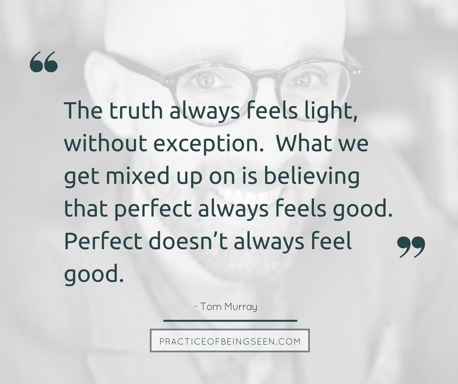 The truth always feels light, without exception. What we get mixed up on is believing that perfect always feels good. Perfect doesn't always feel good. - Tom Murray