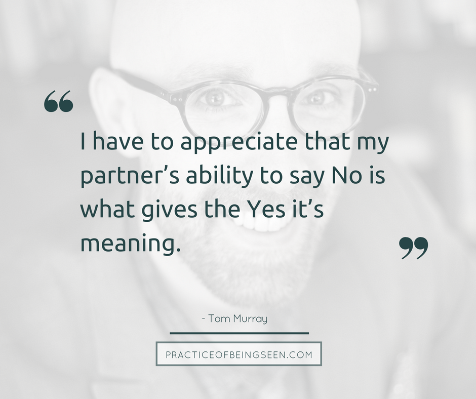 I also have to appreciate that my partner's ability to say  No  is what gives the  Yes  it's meaning. - Tom Murray
