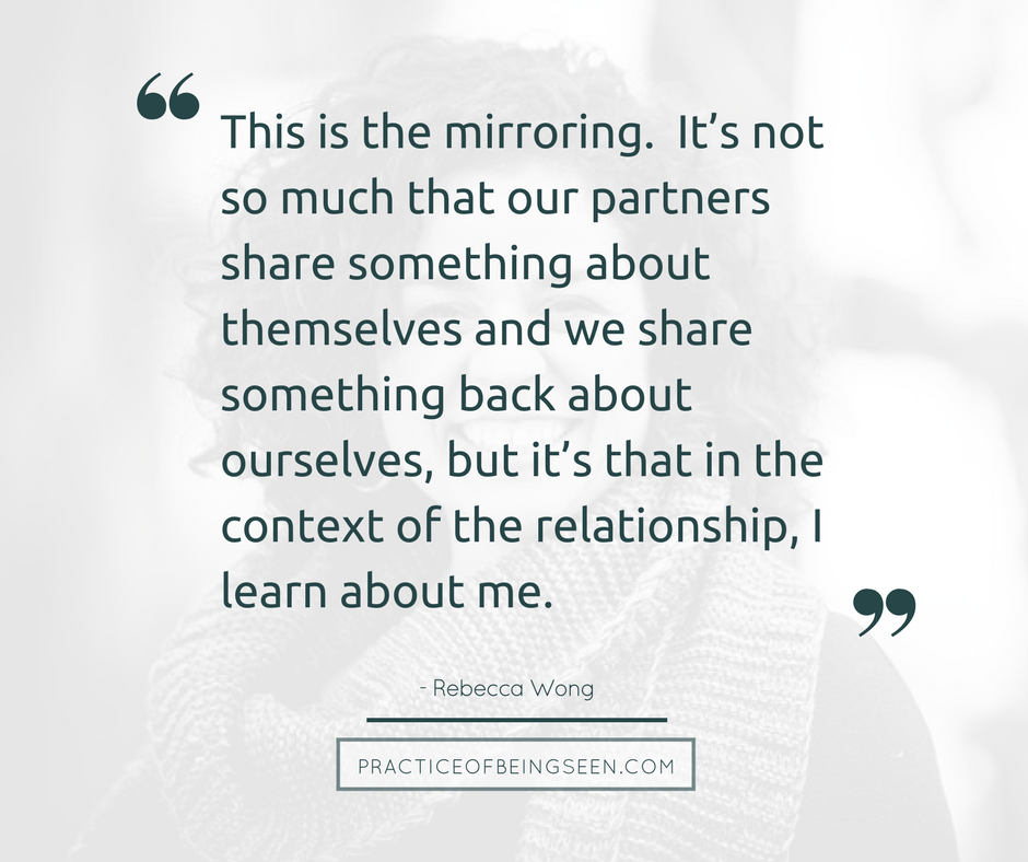 This is the mirroring. It's not so much that our partners share something about themselves and we share something back about ourselves, but it's that in the context of the relationship, I learn about me. - Rebecca Wong