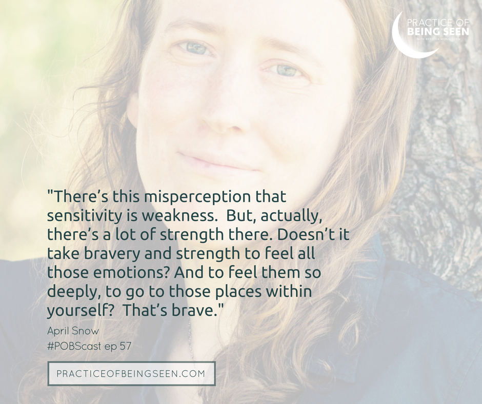 There's this misperception that sensitivity is weakness.  But, actually, there's a lot of strength there. Doesn't it take bravery and strength to feel all those emotions? And to feel them so deeply, to go to those places within yourself?  That's brave.  - April Snow
