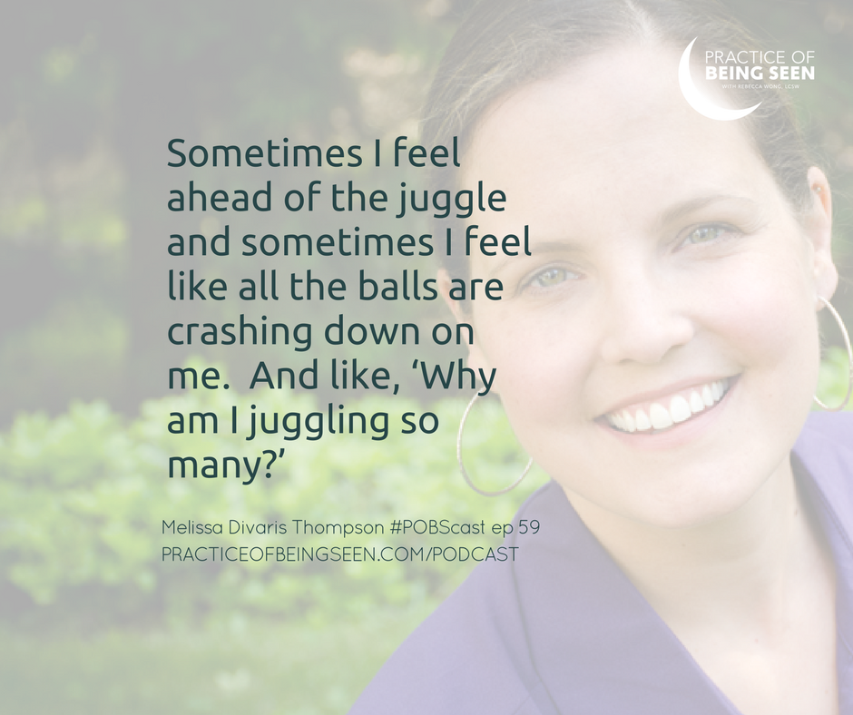 Sometimes I feel ahead of the juggle and sometimes I feel like all the balls are crashing down on me.  And like, 'Why am I juggling so many?'  - Melissa Divaris Thompson